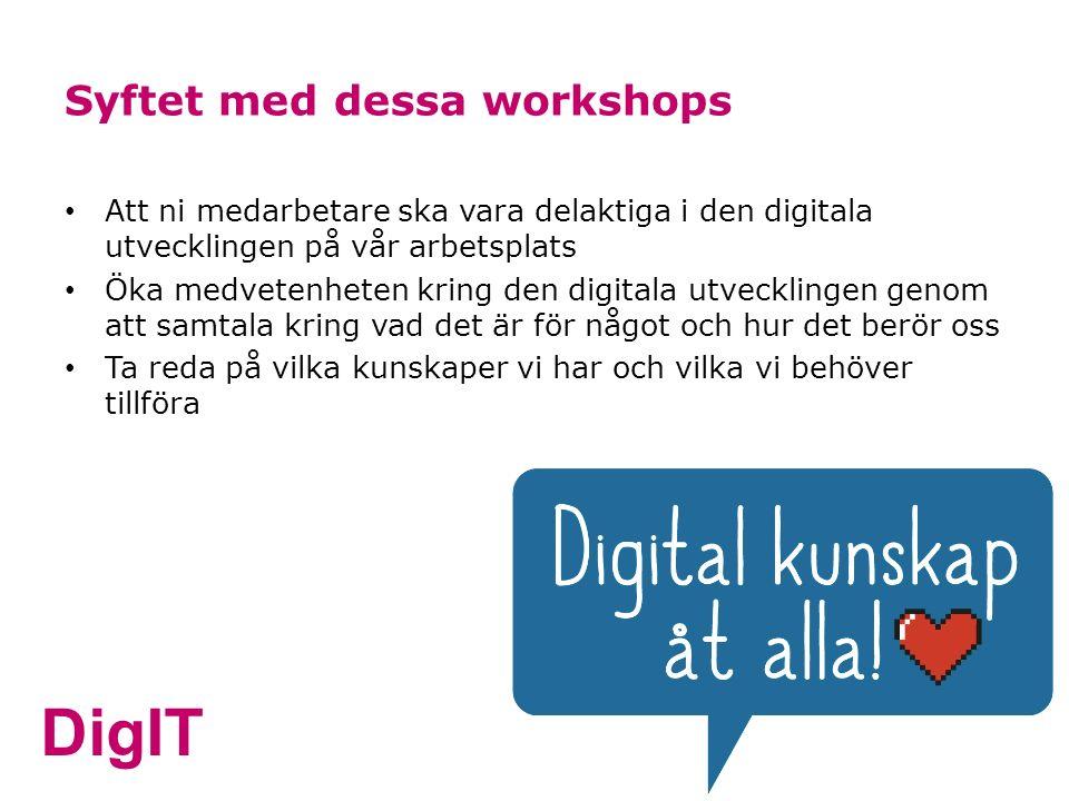 DigIT Syftet med dessa workshops Att ni medarbetare ska vara delaktiga i den digitala utvecklingen på vår arbetsplats Öka medvetenheten kring den digitala utvecklingen genom att samtala kring vad det är för något och hur det berör oss Ta reda på vilka kunskaper vi har och vilka vi behöver tillföra