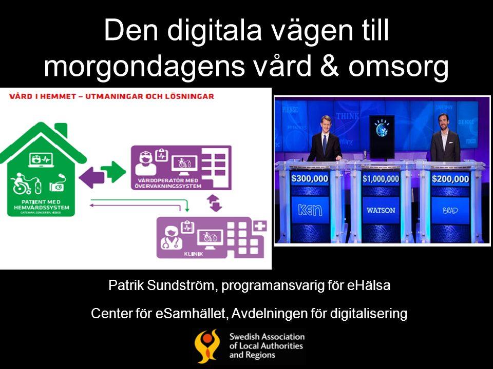 Den digitala vägen till morgondagens vård & omsorg Patrik Sundström, programansvarig för eHälsa Center för eSamhället, Avdelningen för digitalisering