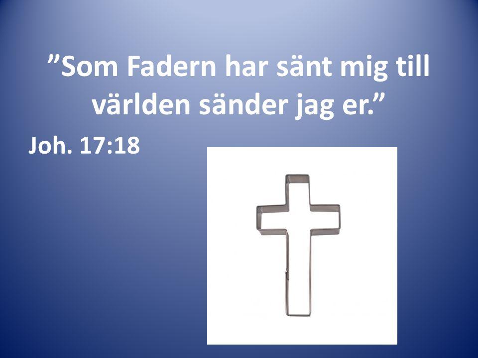 Som Fadern har sänt mig till världen sänder jag er. Joh. 17:18