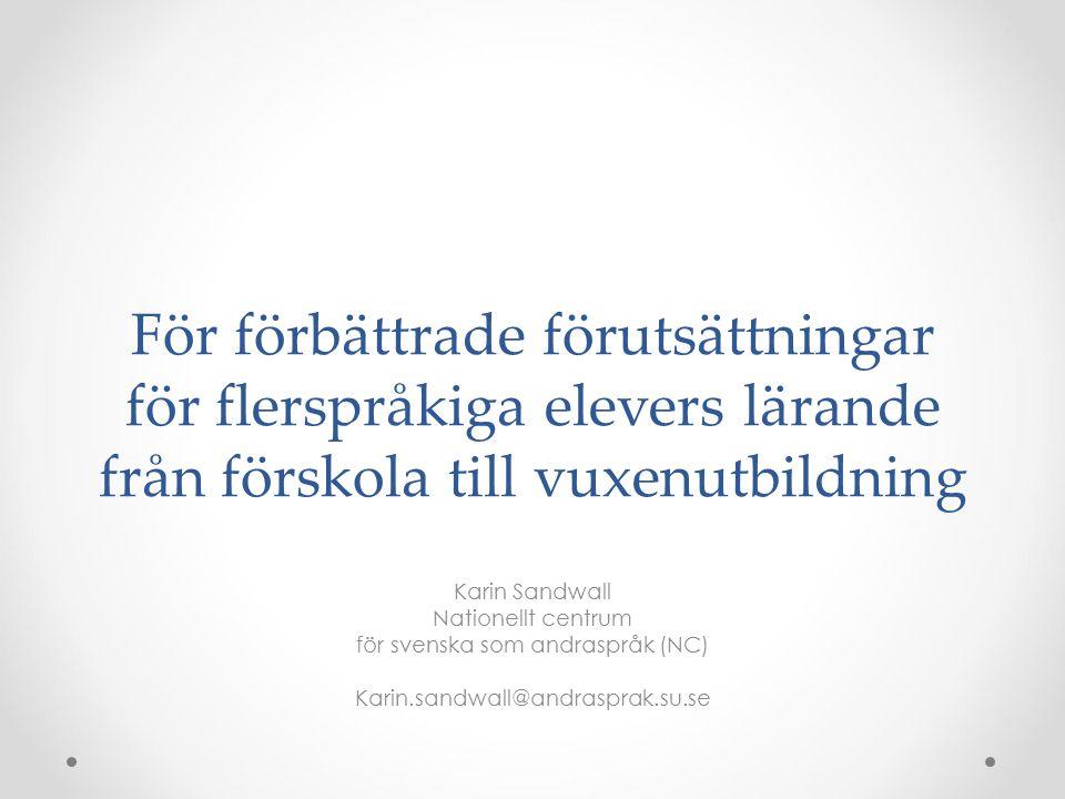 För förbättrade förutsättningar för flerspråkiga elevers lärande från förskola till vuxenutbildning Karin Sandwall Nationellt centrum för svenska som andraspråk (NC) Karin.sandwall@andrasprak.su.se