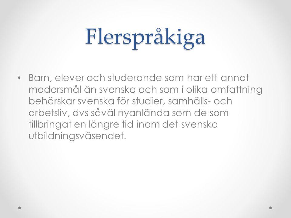Flerspråkiga Barn, elever och studerande som har ett annat modersmål än svenska och som i olika omfattning behärskar svenska för studier, samhälls- och arbetsliv, dvs såväl nyanlända som de som tillbringat en längre tid inom det svenska utbildningsväsendet.