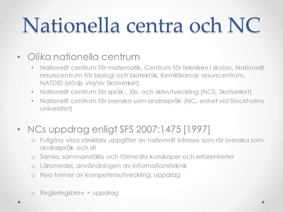 Nationella centra och NC Olika nationella centrum Nationellt centrum för matematik, Centrum för tekniken i skolan, Nationellt resurscentrum för biologi och bioteknik, Kemilärarnas resurscentrum, NATDID (stödjs via/av Skolverket) Nationellt centrum för språk-, läs- och skrivutveckling (NCS, Skolverket) Nationellt centrum för svenska som andraspråk (NC, enhet vid Stockholms universitet) NCs uppdrag enligt SFS 2007:1475 [1997] o Fullgöra vissa särskilda uppgifter av nationellt intresse som rör svenska som andraspråk och sfi o Samla, sammanställa och förmedla kunskaper och erfarenheter o Läromedel, användningen av informationsteknik o Nya former av kompetensutveckling, uppdrag o Regleringsbrev + uppdrag
