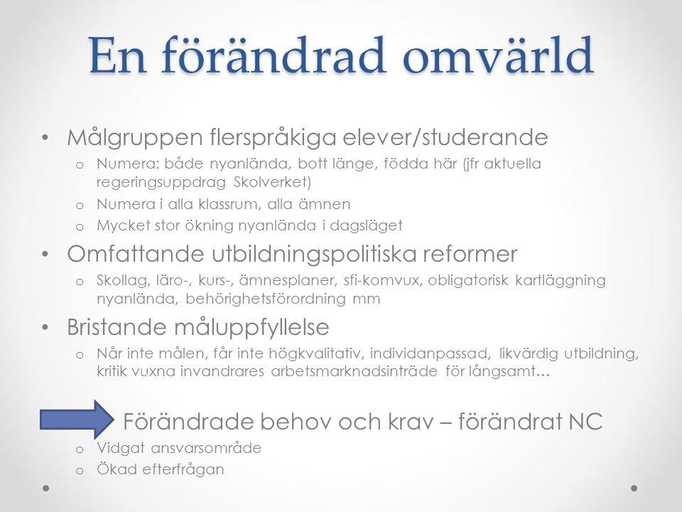 NC idag Ett nationellt kompetens-, resurs- och utvecklingscentrum o Både skolämnet svenska som andraspråk och flerspråkiga elevers/studerandes lärande i alla ämnen o BÅDE att lära svenska och att lära på svenska o Från barn till vuxna – alla lärare och skolledare/förskolechefer o Flerspråkiga elevers ökade måluppfyllelse och aktiva delaktighet i samhälls- och arbetsliv Bro, brygga, länk, forskningsmediär (VR 2015) Mellan forskning och beprövad erfarenhet Mellan skolverksamheters och olika myndigheters- och beslutsfattares perspektiv; Samarbetspart för departement, myndigheter, lärosäten, regionala och kommunala aktörer, huvudmän, förskole- och skolverksamheter Skolverksamma samt politiker, organisationer och myndigheter som arbetar med utbildnings-, skolutvecklings- och integrationsfrågor Unik samlad spetskompetens 14 personer, 11,1 heltidstjänster, ansvarsområden Alla behöriga+-lärare, % skoltjänst, magister/master, två FD utbildningsvetenskap