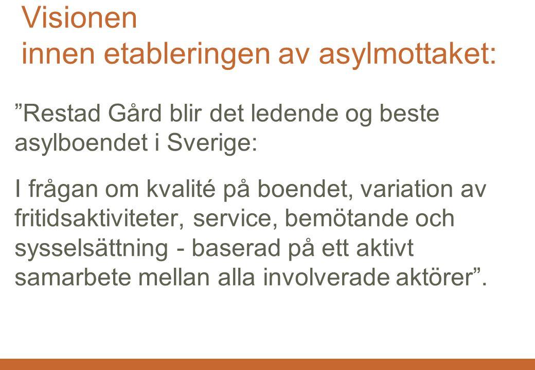 Restad Gård AB 2015.05.11 Visionen innen etableringen av asylmottaket: Restad Gård blir det ledende og beste asylboendet i Sverige: I frågan om kvalité på boendet, variation av fritidsaktiviteter, service, bemötande och sysselsättning - baserad på ett aktivt samarbete mellan alla involverade aktörer .