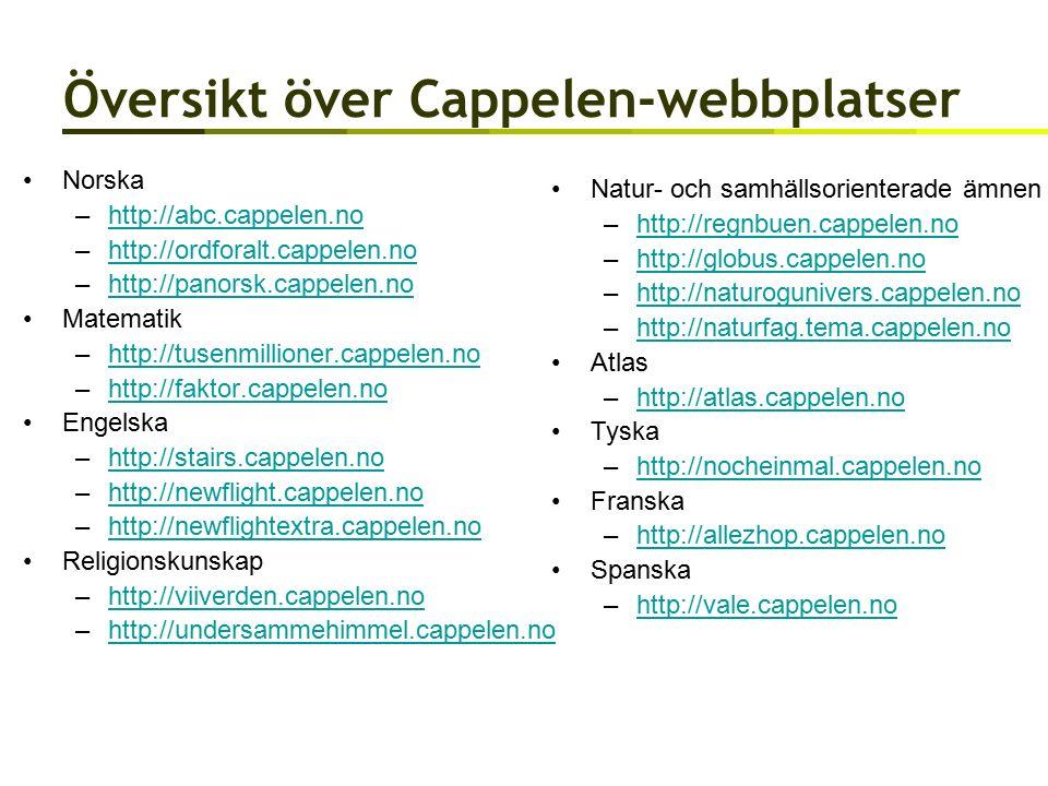 Översikt över Cappelen-webbplatser Norska –http://abc.cappelen.nohttp://abc.cappelen.no –http://ordforalt.cappelen.nohttp://ordforalt.cappelen.no –http://panorsk.cappelen.nohttp://panorsk.cappelen.no Matematik –http://tusenmillioner.cappelen.nohttp://tusenmillioner.cappelen.no –http://faktor.cappelen.nohttp://faktor.cappelen.no Engelska –http://stairs.cappelen.nohttp://stairs.cappelen.no –http://newflight.cappelen.nohttp://newflight.cappelen.no –http://newflightextra.cappelen.nohttp://newflightextra.cappelen.no Religionskunskap –http://viiverden.cappelen.nohttp://viiverden.cappelen.no –http://undersammehimmel.cappelen.nohttp://undersammehimmel.cappelen.no Natur- och samhällsorienterade ämnen –http://regnbuen.cappelen.nohttp://regnbuen.cappelen.no –http://globus.cappelen.nohttp://globus.cappelen.no –http://naturogunivers.cappelen.nohttp://naturogunivers.cappelen.no –http://naturfag.tema.cappelen.nohttp://naturfag.tema.cappelen.no Atlas –http://atlas.cappelen.nohttp://atlas.cappelen.no Tyska –http://nocheinmal.cappelen.nohttp://nocheinmal.cappelen.no Franska –http://allezhop.cappelen.nohttp://allezhop.cappelen.no Spanska –http://vale.cappelen.nohttp://vale.cappelen.no