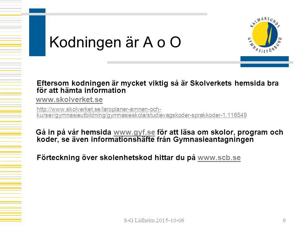S-G Lidheim 2015-10-06 Kodningen är A o O Eftersom kodningen är mycket viktig så är Skolverkets hemsida bra för att hämta information www.skolverket.se http://www.skolverket.se/laroplaner-amnen-och- kurser/gymnasieutbildning/gymnasieskola/studievagskoder-sprakkoder-1.116549 Gå in på vår hemsida www.gyf.se för att läsa om skolor, program och koder, se även informationshäfte från Gymnasieantagningenwww.gyf.se Förteckning över skolenhetskod hittar du på www.scb.sewww.scb.se 9