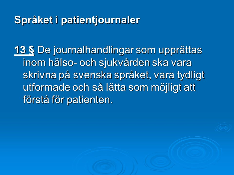 Språket i patientjournaler 13 § De journalhandlingar som upprättas inom hälso- och sjukvården ska vara skrivna på svenska språket, vara tydligt utformade och så lätta som möjligt att förstå för patienten.