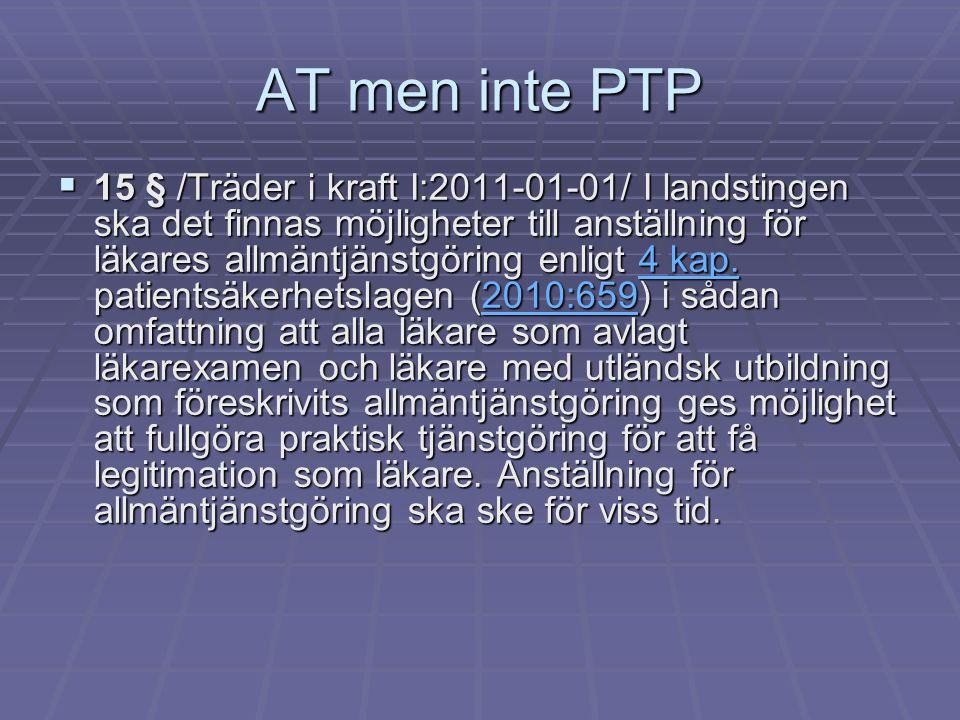 AT men inte PTP  15 § /Träder i kraft I:2011-01-01/ I landstingen ska det finnas möjligheter till anställning för läkares allmäntjänstgöring enligt 4