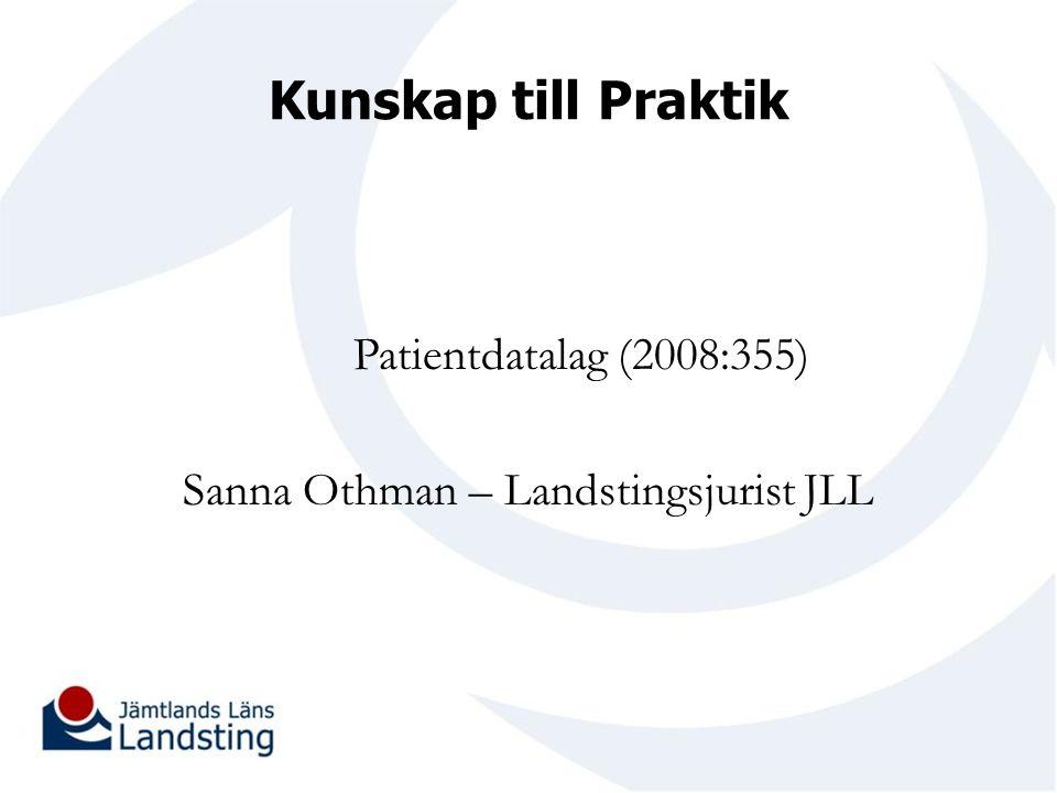 Kunskap till Praktik Patientdatalag (2008:355) Sanna Othman – Landstingsjurist JLL