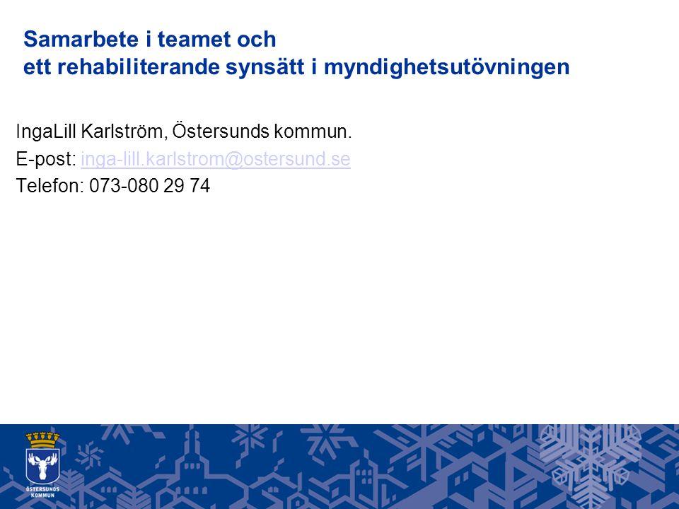 Samarbete i teamet och ett rehabiliterande synsätt i myndighetsutövningen IngaLill Karlström, Östersunds kommun.