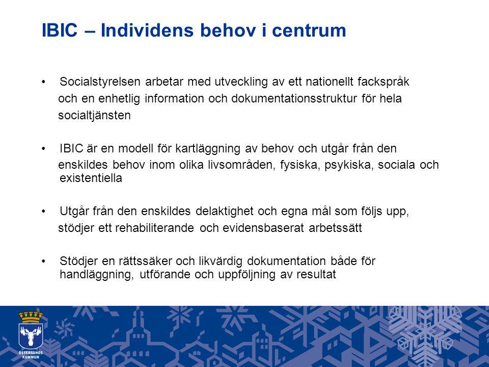 IBIC – Individens behov i centrum Socialstyrelsen arbetar med utveckling av ett nationellt fackspråk och en enhetlig information och dokumentationsstruktur för hela socialtjänsten IBIC är en modell för kartläggning av behov och utgår från den enskildes behov inom olika livsområden, fysiska, psykiska, sociala och existentiella Utgår från den enskildes delaktighet och egna mål som följs upp, stödjer ett rehabiliterande och evidensbaserat arbetssätt Stödjer en rättssäker och likvärdig dokumentation både för handläggning, utförande och uppföljning av resultat