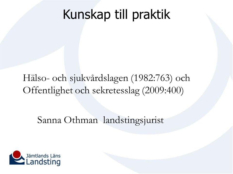 Kunskap till praktik Hälso- och sjukvårdslagen (1982:763) och Offentlighet och sekretesslag (2009:400) Sanna Othman landstingsjurist
