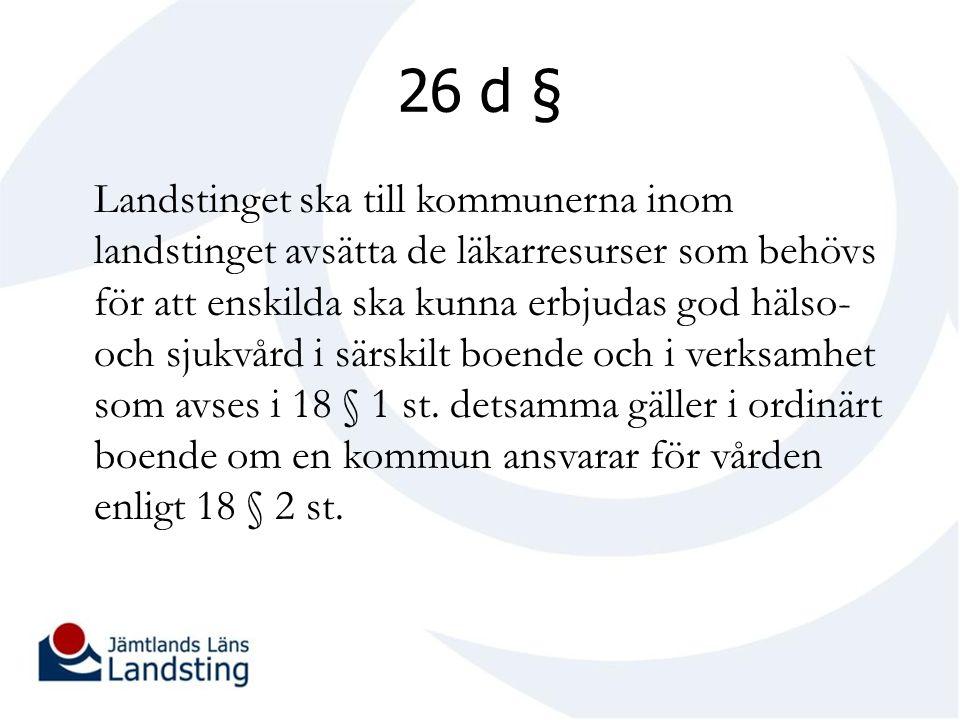 26 d § Landstinget ska till kommunerna inom landstinget avsätta de läkarresurser som behövs för att enskilda ska kunna erbjudas god hälso- och sjukvård i särskilt boende och i verksamhet som avses i 18 § 1 st.