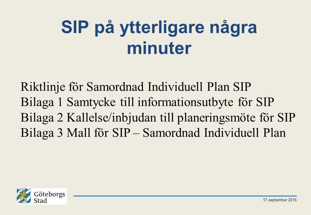 SIP på ytterligare några minuter 17 september 2016 Riktlinje för Samordnad Individuell Plan SIP Bilaga 1 Samtycke till informationsutbyte för SIP Bilaga 2 Kallelse/inbjudan till planeringsmöte för SIP Bilaga 3 Mall för SIP – Samordnad Individuell Plan