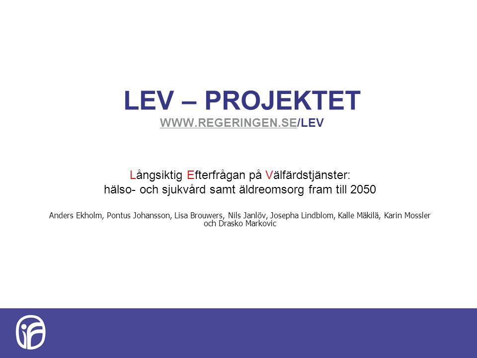 LEV – PROJEKTET WWW.REGERINGEN.SE/LEV WWW.REGERINGEN.SE Långsiktig Efterfrågan på Välfärdstjänster: hälso- och sjukvård samt äldreomsorg fram till 2050 Anders Ekholm, Pontus Johansson, Lisa Brouwers, Nils Janlöv, Josepha Lindblom, Kalle Mäkilä, Karin Mossler och Drasko Markovic
