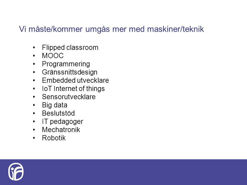 Vi måste/kommer umgås mer med maskiner/teknik Flipped classroom MOOC Programmering Gränssnittsdesign Embedded utvecklare IoT Internet of things Sensorutvecklare Big data Beslutstöd IT pedagoger Mechatronik Robotik