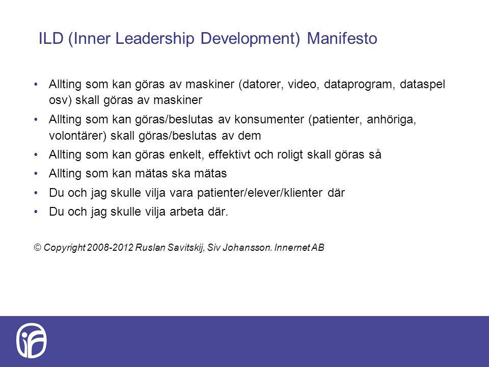 ILD (Inner Leadership Development) Manifesto Allting som kan göras av maskiner (datorer, video, dataprogram, dataspel osv) skall göras av maskiner Allting som kan göras/beslutas av konsumenter (patienter, anhöriga, volontärer) skall göras/beslutas av dem Allting som kan göras enkelt, effektivt och roligt skall göras så Allting som kan mätas ska mätas Du och jag skulle vilja vara patienter/elever/klienter där Du och jag skulle vilja arbeta där.