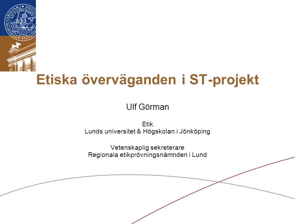 Etiska överväganden i ST-projekt Ulf Görman Etik Lunds universitet & Högskolan i Jönköping Vetenskaplig sekreterare Regionala etikprövningsnämnden i Lund