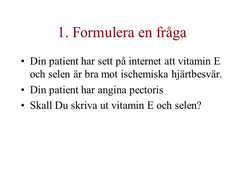 1. Formulera en fråga Din patient har sett på internet att vitamin E och selen är bra mot ischemiska hjärtbesvär. Din patient har angina pectoris Skal