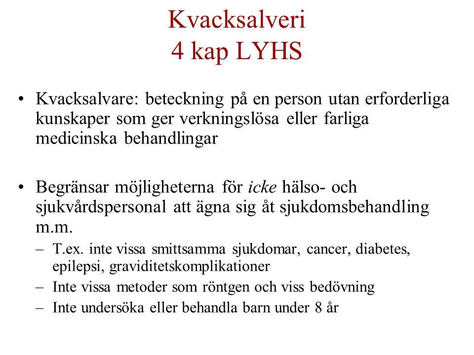 Kvacksalveri 4 kap LYHS Kvacksalvare: beteckning på en person utan erforderliga kunskaper som ger verkningslösa eller farliga medicinska behandlingar Begränsar möjligheterna för icke hälso- och sjukvårdspersonal att ägna sig åt sjukdomsbehandling m.m.
