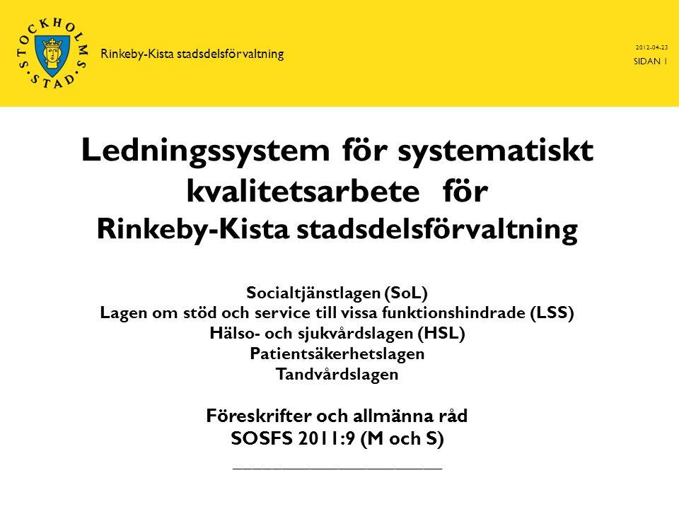 Ledningssystem för systematiskt kvalitetsarbete för Rinkeby-Kista stadsdelsförvaltning Socialtjänstlagen (SoL) Lagen om stöd och service till vissa funktionshindrade (LSS) Hälso- och sjukvårdslagen (HSL) Patientsäkerhetslagen Tandvårdslagen Föreskrifter och allmänna råd SOSFS 2011:9 (M och S) ______________________ 2012-04-23 SIDAN 1 Rinkeby-Kista stadsdelsförvaltning