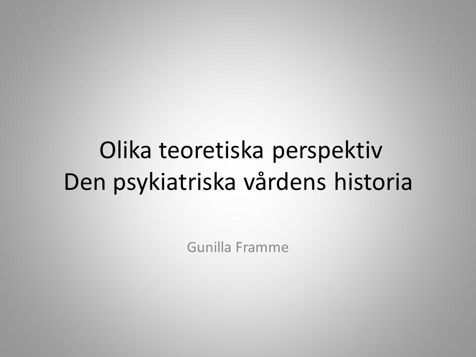 Olika teoretiska perspektiv Den psykiatriska vårdens historia Gunilla Framme