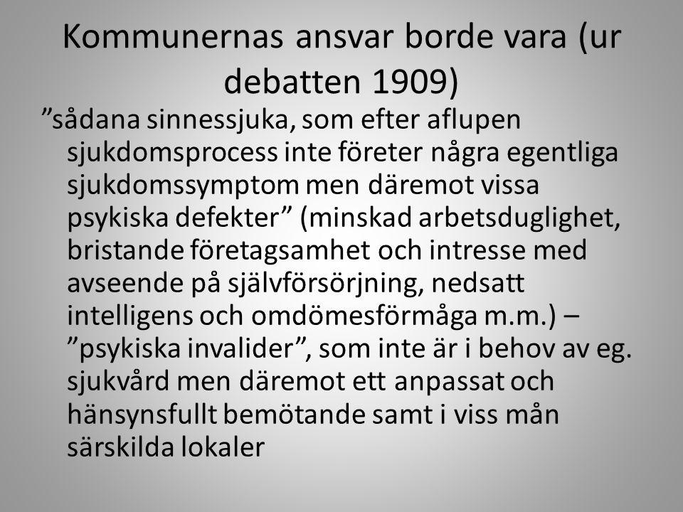 Kommunernas ansvar borde vara (ur debatten 1909) sådana sinnessjuka, som efter aflupen sjukdomsprocess inte företer några egentliga sjukdomssymptom men däremot vissa psykiska defekter (minskad arbetsduglighet, bristande företagsamhet och intresse med avseende på självförsörjning, nedsatt intelligens och omdömesförmåga m.m.) – psykiska invalider , som inte är i behov av eg.