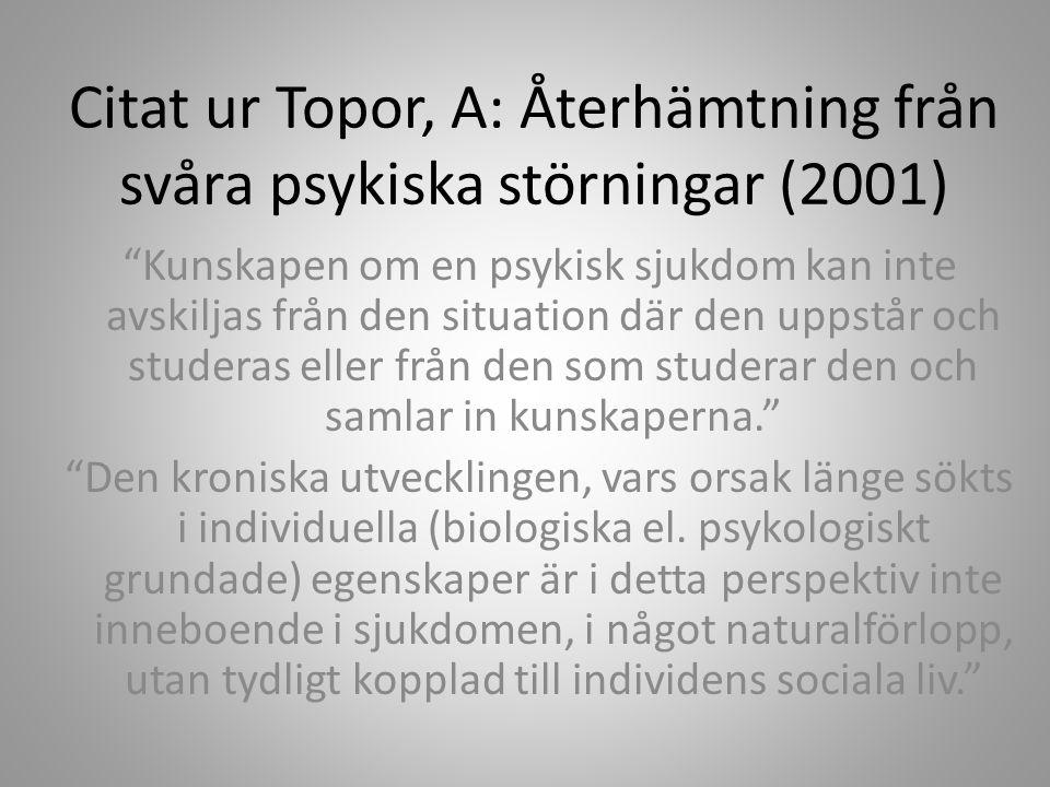 Citat ur Topor, A: Återhämtning från svåra psykiska störningar (2001) Kunskapen om en psykisk sjukdom kan inte avskiljas från den situation där den uppstår och studeras eller från den som studerar den och samlar in kunskaperna. Den kroniska utvecklingen, vars orsak länge sökts i individuella (biologiska el.