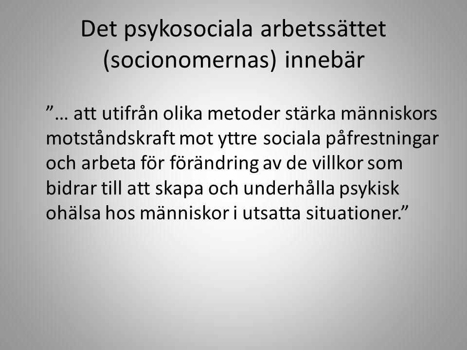 Det psykosociala arbetssättet (socionomernas) innebär … att utifrån olika metoder stärka människors motståndskraft mot yttre sociala påfrestningar och arbeta för förändring av de villkor som bidrar till att skapa och underhålla psykisk ohälsa hos människor i utsatta situationer.