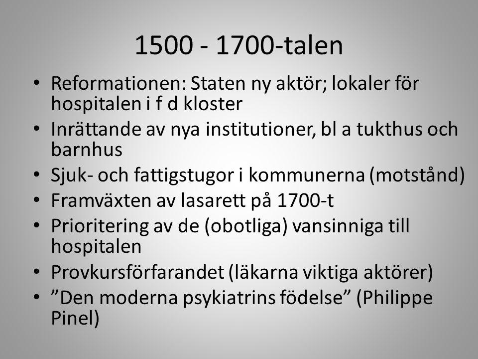 1500 - 1700-talen Reformationen: Staten ny aktör; lokaler för hospitalen i f d kloster Inrättande av nya institutioner, bl a tukthus och barnhus Sjuk- och fattigstugor i kommunerna (motstånd) Framväxten av lasarett på 1700-t Prioritering av de (obotliga) vansinniga till hospitalen Provkursförfarandet (läkarna viktiga aktörer) Den moderna psykiatrins födelse (Philippe Pinel)