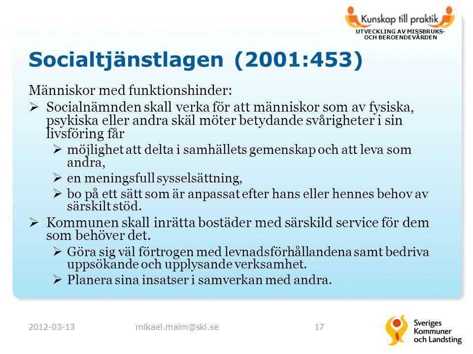 UTVECKLING AV MISSBRUKS- OCH BEROENDEVÅRDEN Socialtjänstlagen (2001:453) Människor med funktionshinder:  Socialnämnden skall verka för att människor som av fysiska, psykiska eller andra skäl möter betydande svårigheter i sin livsföring får  möjlighet att delta i samhällets gemenskap och att leva som andra,  en meningsfull sysselsättning,  bo på ett sätt som är anpassat efter hans eller hennes behov av särskilt stöd.