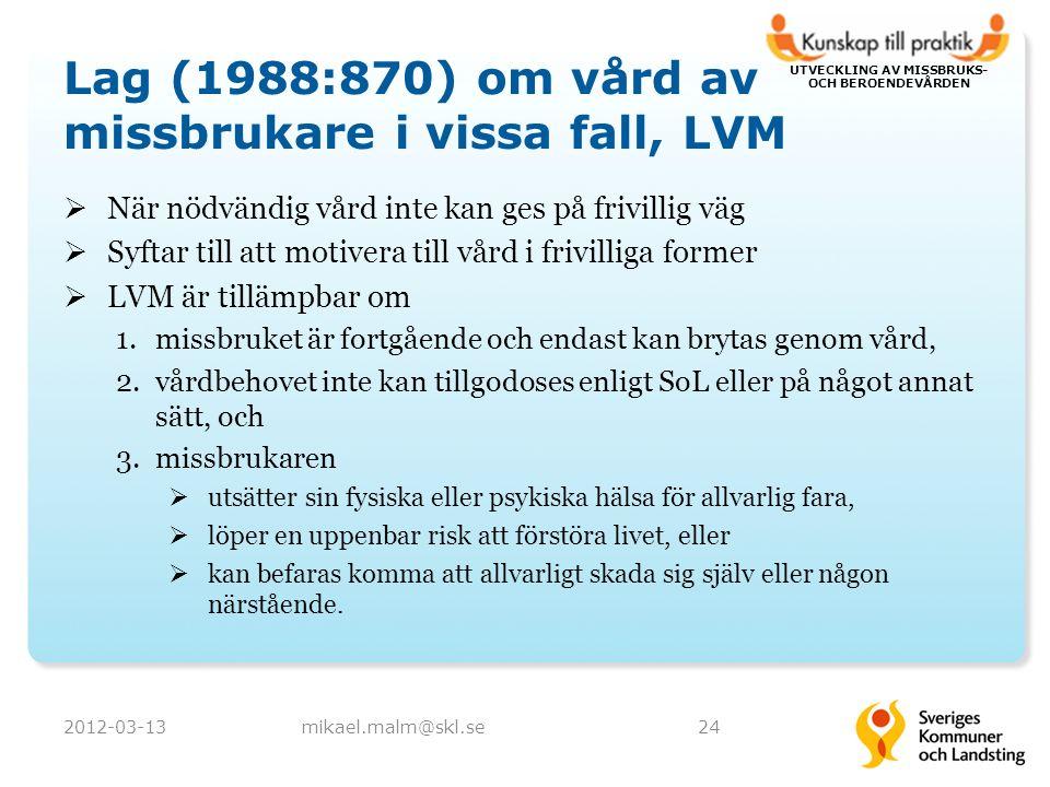 UTVECKLING AV MISSBRUKS- OCH BEROENDEVÅRDEN Lag (1988:870) om vård av missbrukare i vissa fall, LVM  När nödvändig vård inte kan ges på frivillig väg  Syftar till att motivera till vård i frivilliga former  LVM är tillämpbar om 1.missbruket är fortgående och endast kan brytas genom vård, 2.vårdbehovet inte kan tillgodoses enligt SoL eller på något annat sätt, och 3.missbrukaren  utsätter sin fysiska eller psykiska hälsa för allvarlig fara,  löper en uppenbar risk att förstöra livet, eller  kan befaras komma att allvarligt skada sig själv eller någon närstående.
