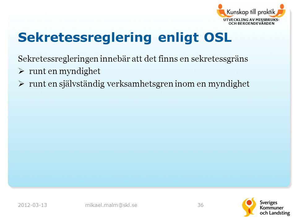 UTVECKLING AV MISSBRUKS- OCH BEROENDEVÅRDEN Sekretessreglering enligt OSL Sekretessregleringen innebär att det finns en sekretessgräns  runt en myndighet  runt en självständig verksamhetsgren inom en myndighet 2012-03-1336mikael.malm@skl.se