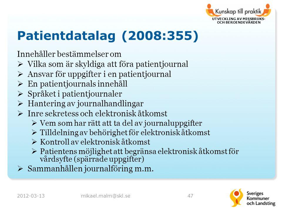 UTVECKLING AV MISSBRUKS- OCH BEROENDEVÅRDEN Patientdatalag (2008:355) Innehåller bestämmelser om  Vilka som är skyldiga att föra patientjournal  Ansvar för uppgifter i en patientjournal  En patientjournals innehåll  Språket i patientjournaler  Hantering av journalhandlingar  Inre sekretess och elektronisk åtkomst  Vem som har rätt att ta del av journaluppgifter  Tilldelning av behörighet för elektronisk åtkomst  Kontroll av elektronisk åtkomst  Patientens möjlighet att begränsa elektronisk åtkomst för vårdsyfte (spärrade uppgifter)  Sammanhållen journalföring m.m.