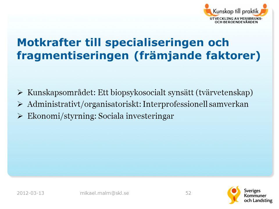 UTVECKLING AV MISSBRUKS- OCH BEROENDEVÅRDEN Motkrafter till specialiseringen och fragmentiseringen (främjande faktorer)  Kunskapsområdet: Ett biopsykosocialt synsätt (tvärvetenskap)  Administrativt/organisatoriskt: Interprofessionell samverkan  Ekonomi/styrning: Sociala investeringar 2012-03-13mikael.malm@skl.se52