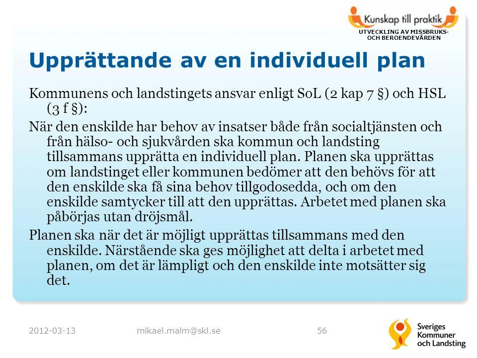 UTVECKLING AV MISSBRUKS- OCH BEROENDEVÅRDEN Upprättande av en individuell plan Kommunens och landstingets ansvar enligt SoL (2 kap 7 §) och HSL (3 f §): När den enskilde har behov av insatser både från socialtjänsten och från hälso- och sjukvården ska kommun och landsting tillsammans upprätta en individuell plan.