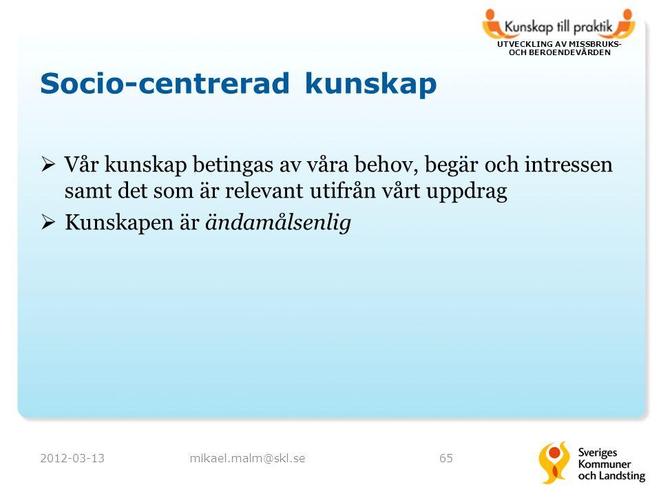 UTVECKLING AV MISSBRUKS- OCH BEROENDEVÅRDEN Socio-centrerad kunskap  Vår kunskap betingas av våra behov, begär och intressen samt det som är relevant utifrån vårt uppdrag  Kunskapen är ändamålsenlig 2012-03-13mikael.malm@skl.se65