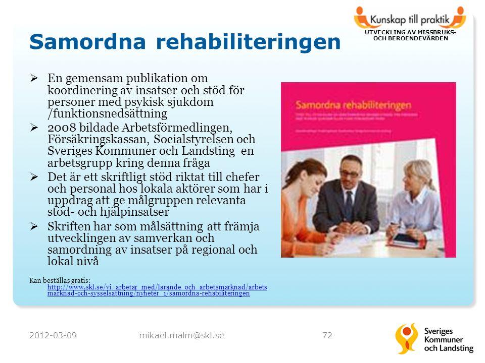 UTVECKLING AV MISSBRUKS- OCH BEROENDEVÅRDEN Samordna rehabiliteringen  En gemensam publikation om koordinering av insatser och stöd för personer med psykisk sjukdom /funktionsnedsättning  2008 bildade Arbetsförmedlingen, Försäkringskassan, Socialstyrelsen och Sveriges Kommuner och Landsting en arbetsgrupp kring denna fråga  Det är ett skriftligt stöd riktat till chefer och personal hos lokala aktörer som har i uppdrag att ge målgruppen relevanta stöd- och hjälpinsatser  Skriften har som målsättning att främja utvecklingen av samverkan och samordning av insatser på regional och lokal nivå Kan beställas gratis: http://www.skl.se/vi_arbetar_med/larande_och_arbetsmarknad/arbets marknad-och-sysselsattning/nyheter_1/samordna-rehabiliteringen http://www.skl.se/vi_arbetar_med/larande_och_arbetsmarknad/arbets marknad-och-sysselsattning/nyheter_1/samordna-rehabiliteringen 2012-03-09mikael.malm@skl.se72