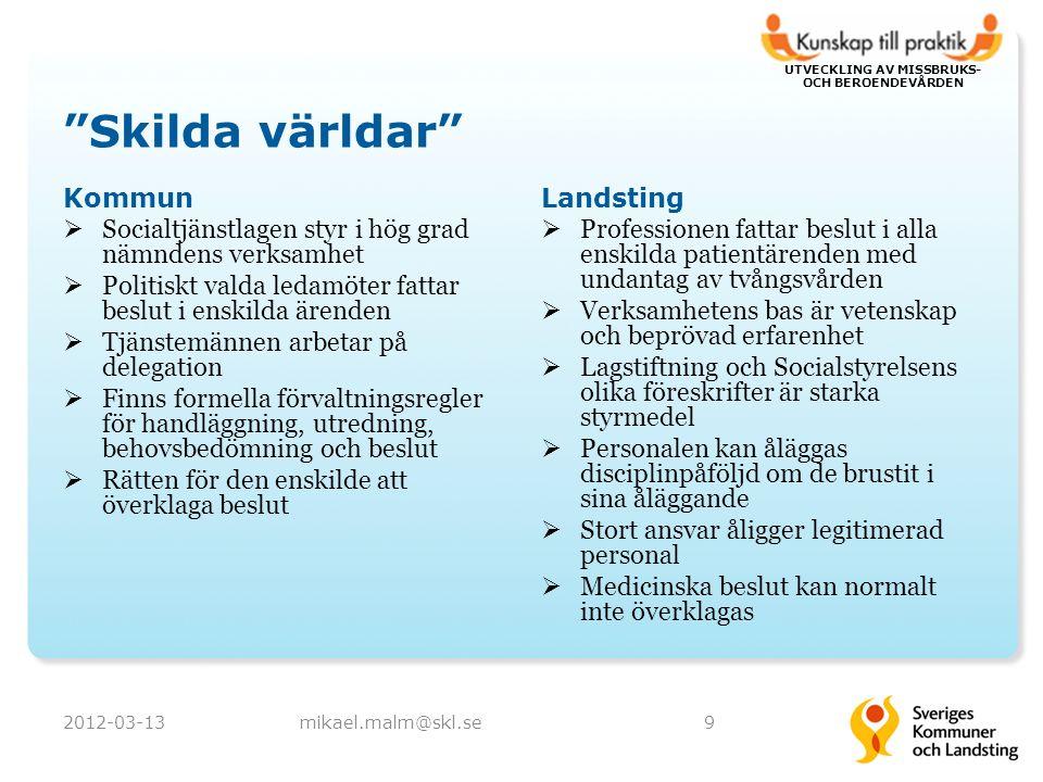 UTVECKLING AV MISSBRUKS- OCH BEROENDEVÅRDEN Skilda världar Kommun  Socialtjänstlagen styr i hög grad nämndens verksamhet  Politiskt valda ledamöter fattar beslut i enskilda ärenden  Tjänstemännen arbetar på delegation  Finns formella förvaltningsregler för handläggning, utredning, behovsbedömning och beslut  Rätten för den enskilde att överklaga beslut Landsting  Professionen fattar beslut i alla enskilda patientärenden med undantag av tvångsvården  Verksamhetens bas är vetenskap och beprövad erfarenhet  Lagstiftning och Socialstyrelsens olika föreskrifter är starka styrmedel  Personalen kan åläggas disciplinpåföljd om de brustit i sina åläggande  Stort ansvar åligger legitimerad personal  Medicinska beslut kan normalt inte överklagas 2012-03-13mikael.malm@skl.se9