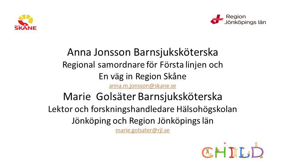 Anna Jonsson Barnsjuksköterska Regional samordnare för Första linjen och En väg in Region Skåne anna.m.jonsson@skane.se Marie Golsäter Barnsjuksköterska Lektor och forskningshandledare Hälsohögskolan Jönköping och Region Jönköpings län marie.golsater@rjl.se anna.m.jonsson@skane.se marie.golsater@rjl.se