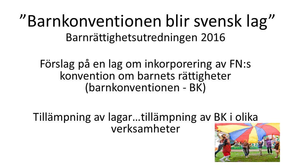 Barnkonventionen blir svensk lag Barnrättighetsutredningen 2016 Förslag på en lag om inkorporering av FN:s konvention om barnets rättigheter (barnkonventionen - BK) Tillämpning av lagar…tillämpning av BK i olika verksamheter