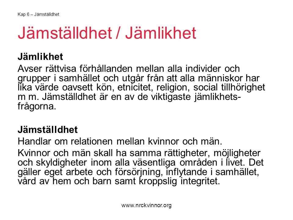 www.nrckvinnor.org Kap 6 – Jämställdhet Jämställdhet / Jämlikhet Jämlikhet Avser rättvisa förhållanden mellan alla individer och grupper i samhället och utgår från att alla människor har lika värde oavsett kön, etnicitet, religion, social tillhörighet m m.