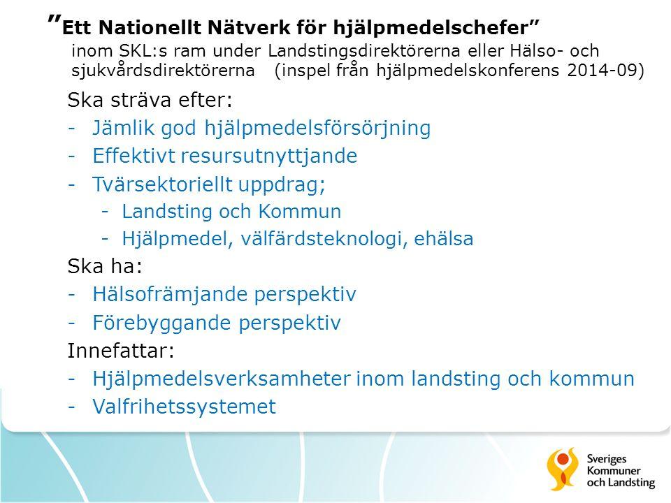 Ett Nationellt Nätverk för hjälpmedelschefer inom SKL:s ram under Landstingsdirektörerna eller Hälso- och sjukvårdsdirektörerna (inspel från hjälpmedelskonferens 2014-09) Ska sträva efter: -Jämlik god hjälpmedelsförsörjning -Effektivt resursutnyttjande -Tvärsektoriellt uppdrag; -Landsting och Kommun -Hjälpmedel, välfärdsteknologi, ehälsa Ska ha: -Hälsofrämjande perspektiv -Förebyggande perspektiv Innefattar: -Hjälpmedelsverksamheter inom landsting och kommun -Valfrihetssystemet