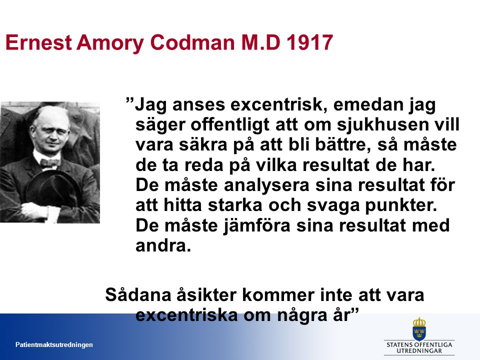 Patientmaktsutredningen Ernest Amory Codman M.D 1917 Jag anses excentrisk, emedan jag säger offentligt att om sjukhusen vill vara säkra på att bli bättre, så måste de ta reda på vilka resultat de har.