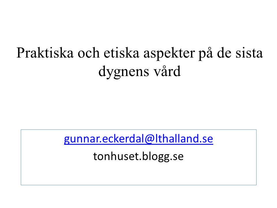 Praktiska och etiska aspekter på de sista dygnens vård gunnar.eckerdal@lthalland.se tonhuset.blogg.se