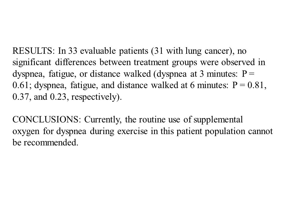 RESULTS: In 33 evaluable patients (31 with lung cancer), no significant differences between treatment groups were observed in dyspnea, fatigue, or distance walked (dyspnea at 3 minutes: P = 0.61; dyspnea, fatigue, and distance walked at 6 minutes: P = 0.81, 0.37, and 0.23, respectively).