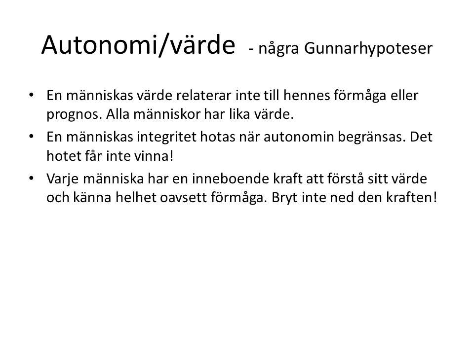Autonomi/värde - några Gunnarhypoteser En människas värde relaterar inte till hennes förmåga eller prognos. Alla människor har lika värde. En människa