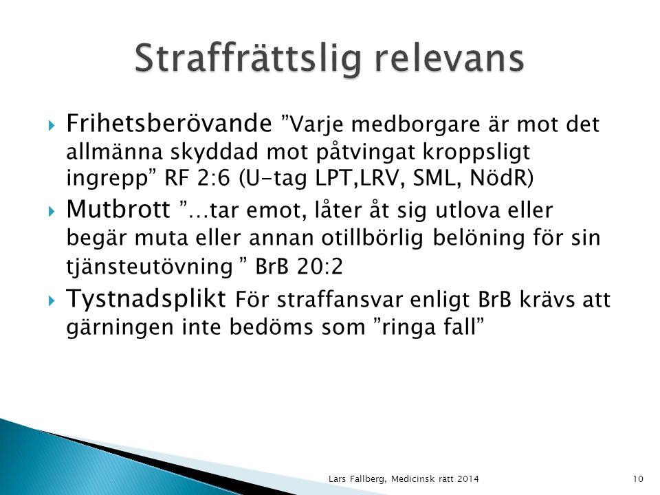 Lars Fallberg, Medicinsk rätt 201410  Frihetsberövande Varje medborgare är mot det allmänna skyddad mot påtvingat kroppsligt ingrepp RF 2:6 (U-tag LPT,LRV, SML, NödR)  Mutbrott …tar emot, låter åt sig utlova eller begär muta eller annan otillbörlig belöning för sin tjänsteutövning BrB 20:2  Tystnadsplikt För straffansvar enligt BrB krävs att gärningen inte bedöms som ringa fall