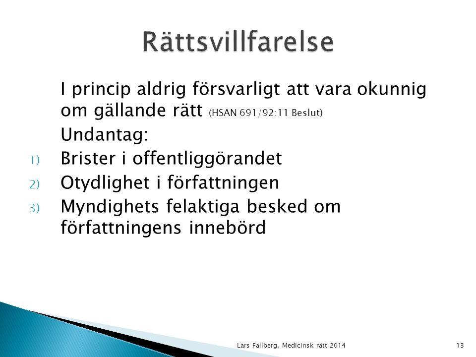 Lars Fallberg, Medicinsk rätt 201413 I princip aldrig försvarligt att vara okunnig om gällande rätt (HSAN 691/92:11 Beslut) Undantag: 1) Brister i offentliggörandet 2) Otydlighet i författningen 3) Myndighets felaktiga besked om författningens innebörd