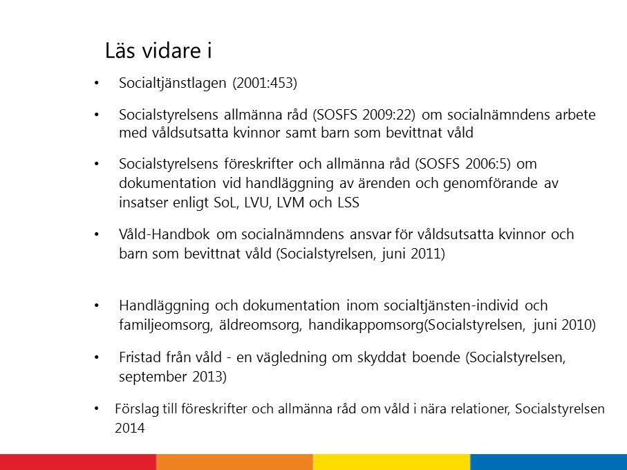 Läs vidare i Socialtjänstlagen (2001:453) Socialstyrelsens allmänna råd (SOSFS 2009:22) om socialnämndens arbete med våldsutsatta kvinnor samt barn som bevittnat våld Socialstyrelsens föreskrifter och allmänna råd (SOSFS 2006:5) om dokumentation vid handläggning av ärenden och genomförande av insatser enligt SoL, LVU, LVM och LSS Våld-Handbok om socialnämndens ansvar för våldsutsatta kvinnor och barn som bevittnat våld (Socialstyrelsen, juni 2011) Handläggning och dokumentation inom socialtjänsten-individ och familjeomsorg, äldreomsorg, handikappomsorg(Socialstyrelsen, juni 2010) Fristad från våld - en vägledning om skyddat boende (Socialstyrelsen, september 2013) Förslag till föreskrifter och allmänna råd om våld i nära relationer, Socialstyrelsen 2014